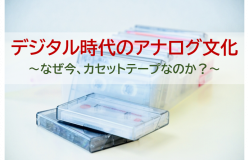 デジタル時代のアナログ文化<br>~なぜ今、カセットテープなのか?~