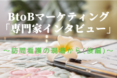 BtoBマーケティング「専門職インタビュー」<br>~訪問看護の現場から(後編)~